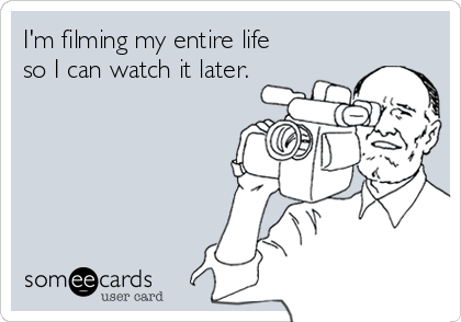 I'm filming my entire life