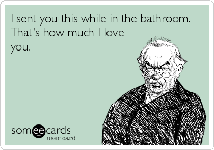 I sent you this while in the bathroom.  That's how much I love you.