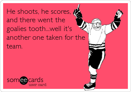 He shoots, he scores, and there went the goalies tooth...well it's another one taken for the team.