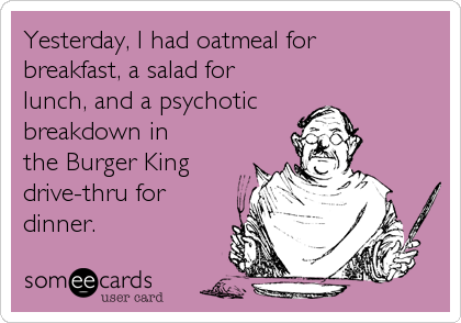 Yesterday, I had oatmeal forbreakfast, a salad forlunch, and a psychotic breakdown inthe Burger Kingdrive-thru for dinner.