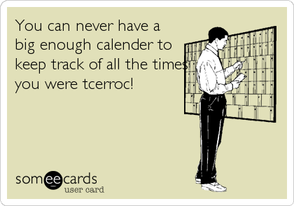 You can never have a big enough calender to keep track of all the times you were tcerroc!