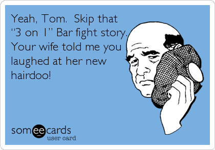 "Yeah, Tom.  Skip that                      ""3 on 1"" Bar fight story.                 Your wife told me you                       laughed at her new                   hairdoo!"