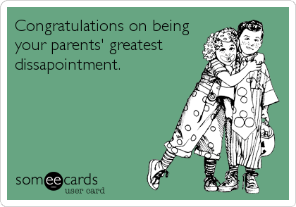 Congratulations on being your parents' greatest  dissapointment.