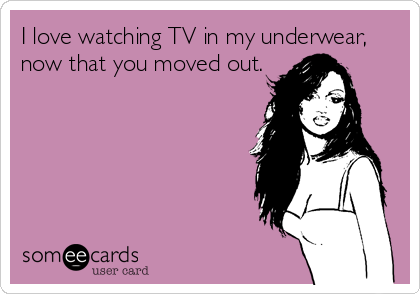 I love watching TV in my underwear, now that you moved out.