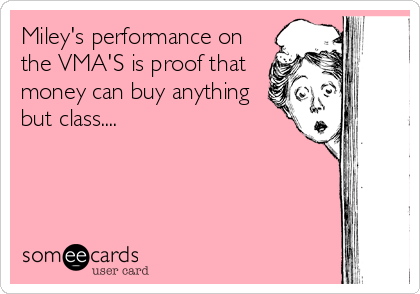 Miley's performance on the VMA'S is proof that money can buy anything but class....