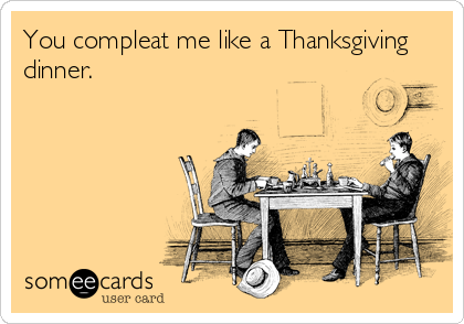 You compleat me like a Thanksgiving dinner.