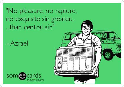 """No pleasure, no rapture, no exquisite sin greater... ...than central air.""  --Azrael"
