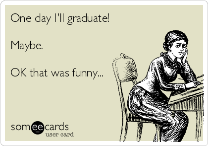 One day I'll graduate!   Maybe.     OK that was funny...
