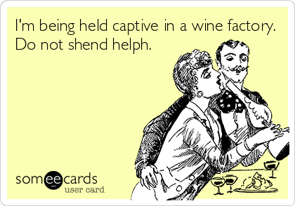 I'm being held captive in a wine factory. Do not shend helph.