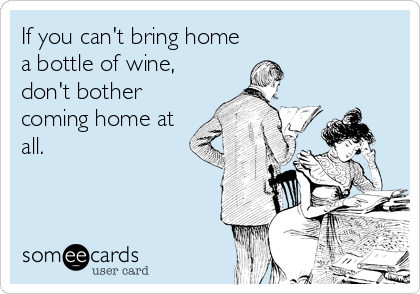 If you can't bring home a bottle of wine, don't bother coming home at all.