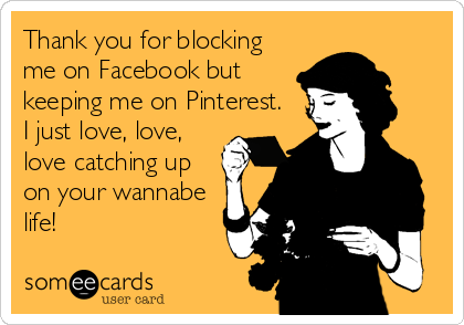 Thank you for blocking me on Facebook but keeping me on Pinterest.  I just love, love, love catching up on your wannabe life!