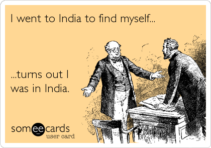 I went to India to find myself...    ...turns out I was in India.