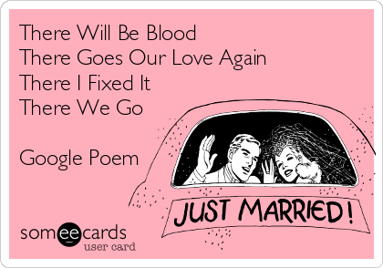 There Will Be Blood  There Goes Our Love Again  There I Fixed It There We Go  Google Poem