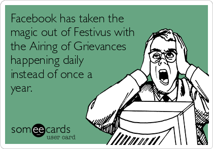 Facebook has taken the magic out of Festivus with the Airing of Grievances happening daily instead of once a year.