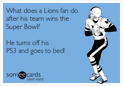 What does a Lions fan do after his team wins the Super Bowl?  He turns off his PS3 and goes to bed!