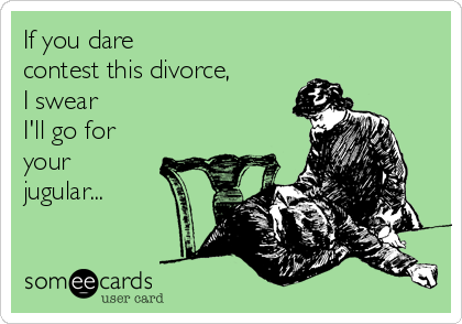 If you dare  contest this divorce, I swear I'll go for your jugular...