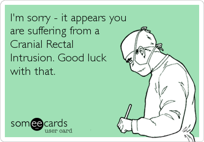 I'm sorry - it appears you are suffering from a Cranial Rectal Intrusion. Good luck with that.