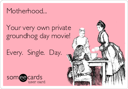 Motherhood...  Your very own private groundhog day movie!  Every.  Single.  Day.