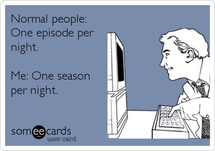 Normal people: One episode per night.  Me: One season per night.