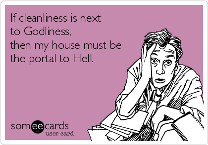 If cleanliness is next  to Godliness,  then my house must be the portal to Hell.