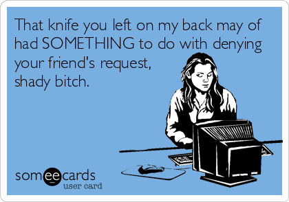 That knife you left on my back may of had SOMETHING to do with denying your friend's request,  shady bitch.