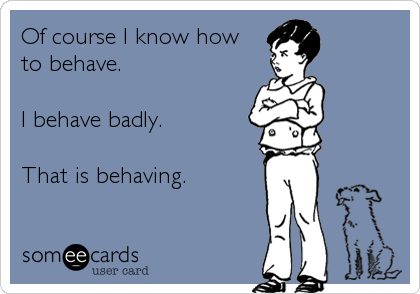 Of course I know how to behave.  I behave badly.  That is behaving.