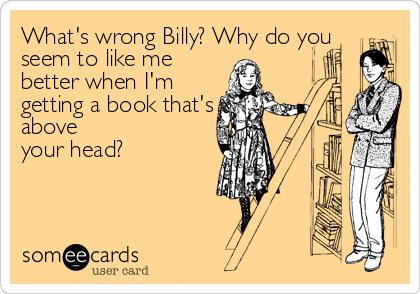 What's wrong Billy? Why do you seem to like me better when I'm getting a book that's above your head?