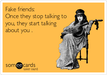 Fake friends:   Once they stop talking to you, they start talking about you .