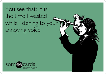 You see that? It is the time I wasted while listening to your annoying voice!