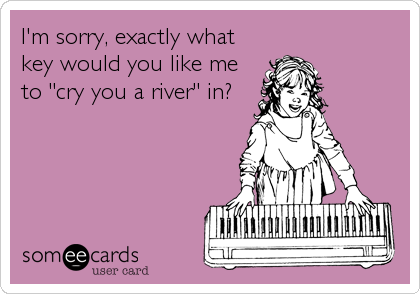 """I'm sorry, exactly what key would you like me to """"cry you a river"""" in?"""