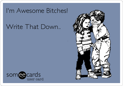 I'm Awesome Bitches!  Write That Down..