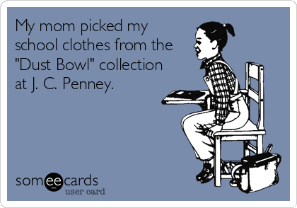 """My mom picked my school clothes from the """"Dust Bowl"""" collection at J. C. Penney."""