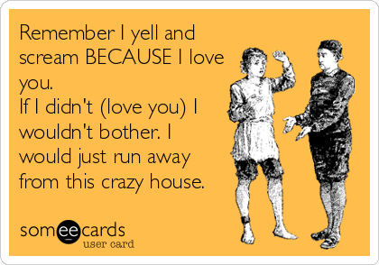 Remember I yell and scream BECAUSE I love you. If I didn't (love you) I wouldn't bother. I would just run away from this crazy house.