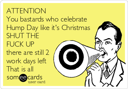 ATTENTION  You bastards who celebrate Hump Day like it's Christmas SHUT THE FUCK UP there are still 2 work days left That is all