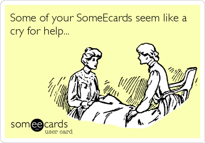 Some of your SomeEcards seem like a cry for help...