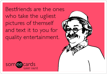 Bestfriends are the oneswho take the ugliestpictures of themselfand text it to you forquality entertainment.