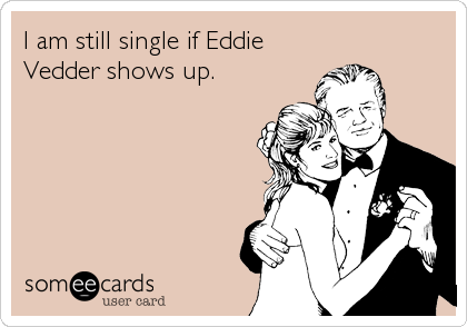 I am still single if Eddie Vedder shows up.