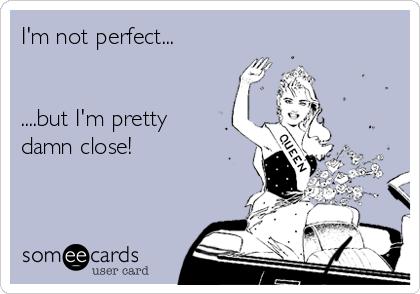 I'm not perfect...   ....but I'm pretty  damn close!