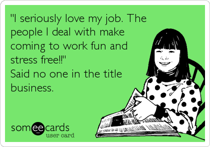 """""""I seriously love my job. The people I deal with make coming to work fun and stress free!!"""" Said no one in the title business."""