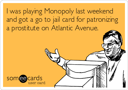 I was playing Monopoly last weekend and got a go to jail card for patronizing a prostitute on Atlantic Avenue.