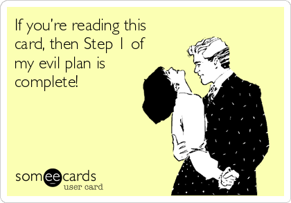 If you're reading this card, then Step 1 of my evil plan is complete!