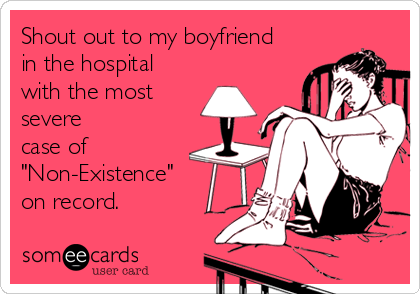 "Shout out to my boyfriend in the hospital  with the most severe case of ""Non-Existence""  on record."