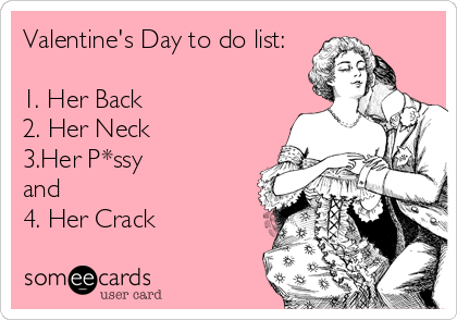 Valentine's Day to do list:  1. Her Back 2. Her Neck 3.Her P*ssy  and  4. Her Crack