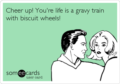 Cheer up! You're life is a gravy train with biscuit wheels!