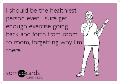 I should be the healthiest person ever. I sure get enough exercise going back and forth from room to room, forgetting why I'm there.