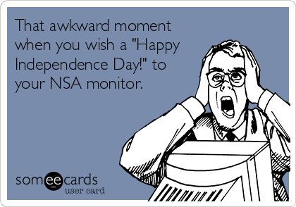 """That awkward moment when you wish a """"Happy  Independence Day!"""" to your NSA monitor."""