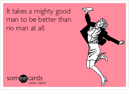 It takes a mighty good man to be better than no man at all.