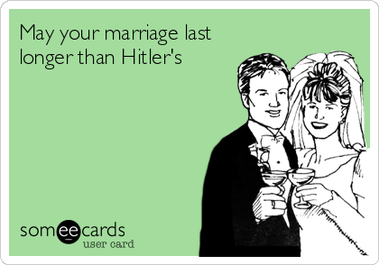 May your marriage last longer than Hitler's