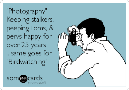 """""""Photography"""" Keeping stalkers, peeping toms, & pervs happy for over 25 years .. same goes for """"Birdwatching"""""""