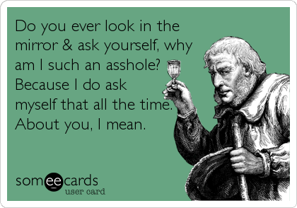Do you ever look in the mirror & ask yourself, why am I such an asshole? Because I do ask myself that all the time. About you, I mean.